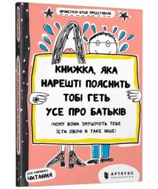 Книжка, яка нарешті пояснить тобі геть усе про батьків (чому вони змушують тебе їсти овочі