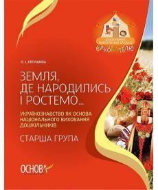 ДНЗ. Вихователю. Земля, де народились і ростемо… Українознавство як основа національного виховання дошкільників. Стар.