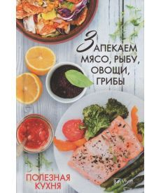 Полезная кухня запекаем мясо рыбу овощи грибы Лучшие домашние рецепты
