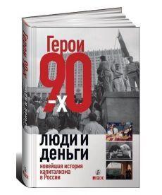 Герои 90-x. Люди и деньги. Новейшая история капитализма в России