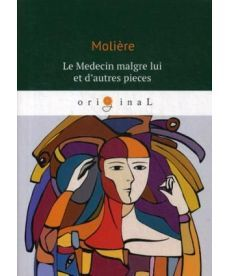 Le Medecin malgre lui et d'autres pieces - Лекарь поневоле: роман на франц.яз