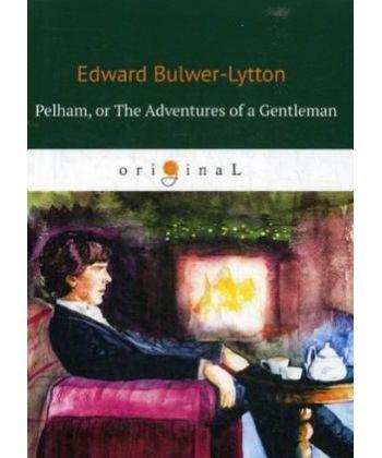 Pelham: or The Adventures of a Gentleman - Пелэм, или Приключения джентльмена: на англ.яз