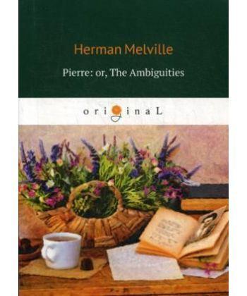 Pierre: or, The Ambiguities - Пьер, или Двусмысленности: на англ.яз