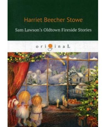 Sam Lawson's Oldtown Fireside Stories - Олдтаунские рассказы у камелька, поведанные Сэмом Лоусоном: на англ.яз