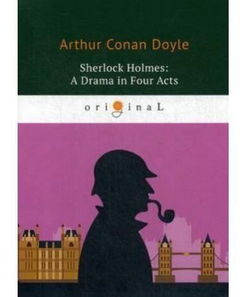Sherlock Holmes: A Drama in Four Acts - Шерлок Холмс: пьеса в четырех актах: на англ.яз