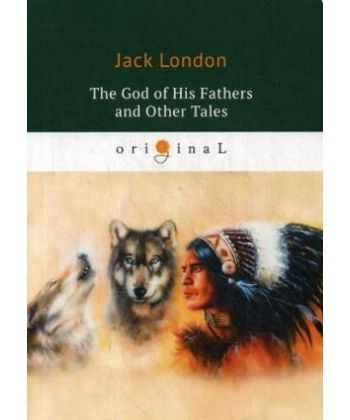The God of His Fathers and Other Tales - Бог его отцов и другие рассказы: на англ.яз