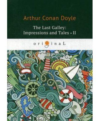 The last Galley: Impressions and Tales 2 - Последняя галерея: впечатления и рассказы 2: на англ.яз