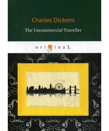 The Uncommercial Traveller - Путешественник не по торговым делам: кн. на англ.яз