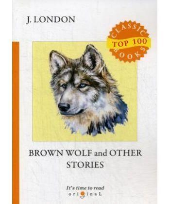 Brown Wolf and Other Stories - Бурый волк и другие рассказы: на англ.яз