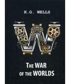 The War of the Worlds - Война миров: роман на англ.яз