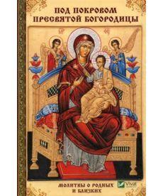 Под покровом Пресвятой Богородицы. Молитвы о родных и близких