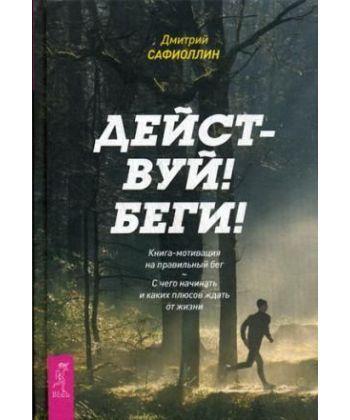 Действуй! Беги! Книга-мотивация на правильный бег. С чего начинать и каких плюсов ждать от жизни  - Фото 1