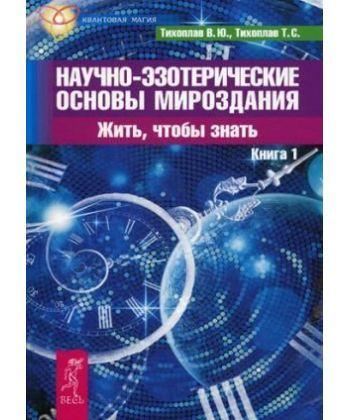 Научно-эзотерические основы мироздания. Жить - чтобы знать. Кн. 1