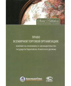 Право Всемирной торговой организации: влияние на экономику и законодательство государств Европейско-Азиатского региона