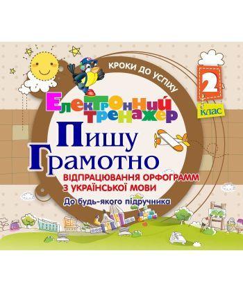 Пишу грамотно! Тренажер на різні орфограмми по українській мові. 2 клас