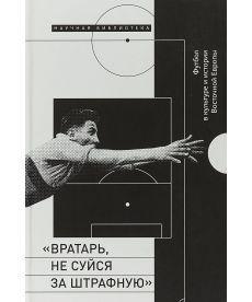 Вратарь, не суйся за штрафную. Футбол в культуре и истории Восточной Европы