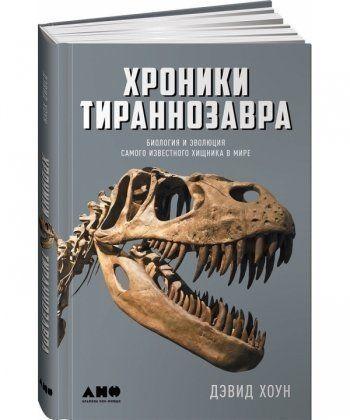 Хроники тираннозавра. Биология и эволюция самого известного хищника в мире
