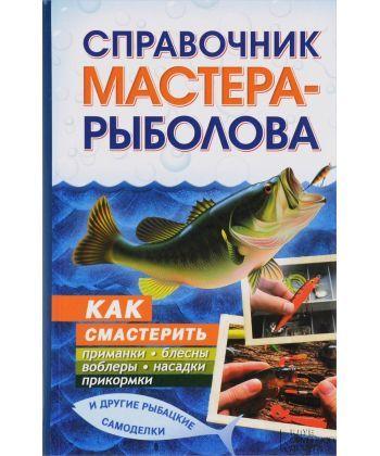 Справочник мастера-рыболова. Как смастерить приманки, блесны, воблеры, насадки, прикормки и другие рыбацкие самоделки  - Фото 1