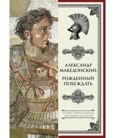 Александр Македонский. Рожденный побеждать.