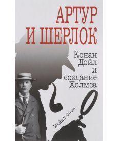 Артур и Шерлок: Конан Дойл и создание Холмса