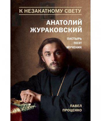 К незакатному Свету. Анатолий Жураковский. Пастырь, поэт, мученик (оф. 2)