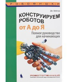 Конструируем роботов. От А до Я. Полное руководство для начинающих