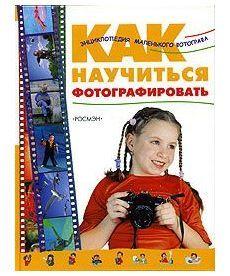 Как научиться фотографировать. Энциклопедия маленького фотографа