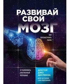 Развивай свой мозг. Как перенастроить разум и реализовать собственный потенциал | Диспенза Джо