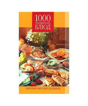 1000 праздничных блюд. Фейерверк вкусных шедевров