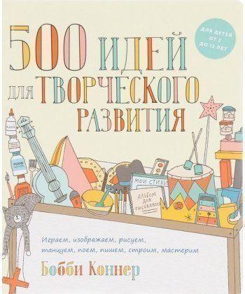 500 идей для творческого развития. Играем, изображаем, рисуем, танцуем, поем, пишем, строим, мастери