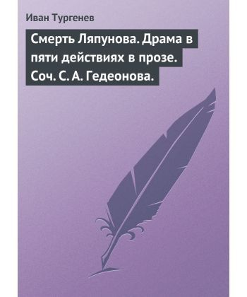 Смерть Ляпунова. Драма в пяти действиях в прозе. Соч. С. А. Гедеонова.