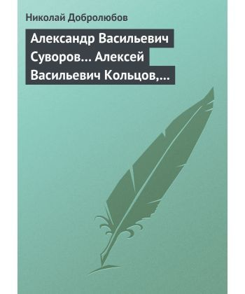 Александр Васильевич Суворов… Алексей Васильевич Кольцов, его жизнь и сочинения…
