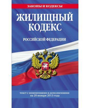 Жилищный кодекс Российской Федерации. Текст с изменениями и дополнениями на 20 января 2013 года