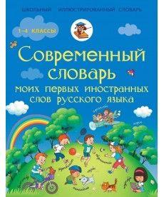 Современный словарь моих первых иностранных слов русского языка. 1-4 классы