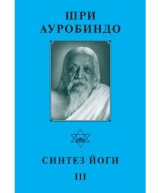 Шри Ауробиндо. Синтез йоги – III