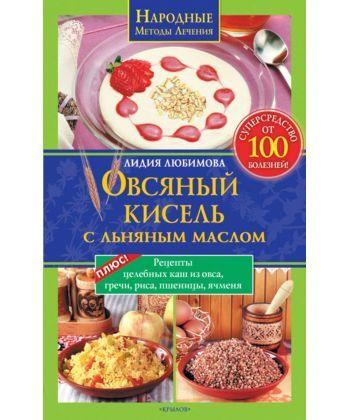 Овсяный кисель с льняным маслом – суперсредство от 100 болезней. Рецепты целебных каш из овса, гречи, риса, пшен...