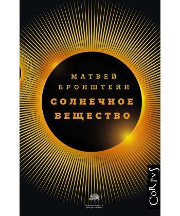 Солнечное вещество и другие повести, а также Жизнь и судьба Матвея Бронштейна и Лидии Чуковской (сборник)