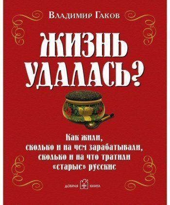 ЖИЗНЬ УДАЛАСЬ? Как жили, сколько и на чем зарабатывали, сколько и на что тратили старые русские.