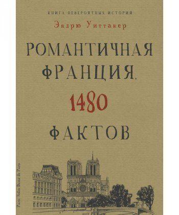 Книга невероятных историй. Романтическая Франция. 1480 фактов