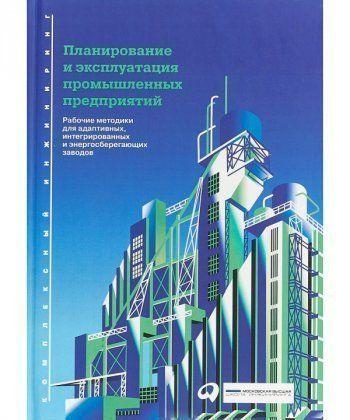 Планирование и эксплуатация промышленных предприятий: Рабочие методики для адаптивного, сетевого и р  - Фото 1