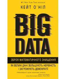 BIG DATA. Зброя математичного знищення. Як великі дані збільшують нерівність ізагрожують демократії