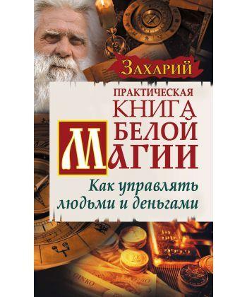 Практическая Книга Белой магии. Как управлять людьми и деньгами