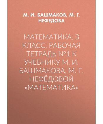 Математика. 3 класс. Рабочая тетрадь №1 к учебнику М. И. Башмакова, М. Г. Нефёдовой «Математика»