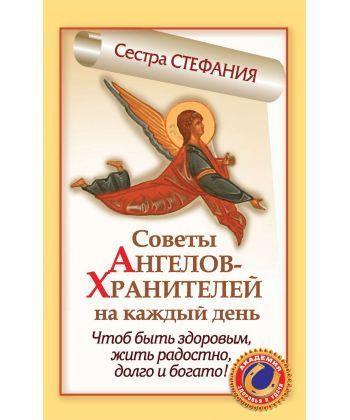 Советы Ангелов-Хранителей на каждый день. Чтобы быть здоровым, жить радостно, долго и богато!