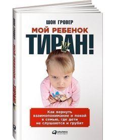 Мой ребенок - тиран! Как вернуть взаимопонимание и покой в семью, где дети не слушаются и грубят
