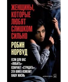 Женщины, которые любят слишком сильно. Если для вас «любить» означает «страдать», эта книга изменит вашу жизнь
