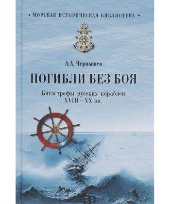 Погибли без боя. Катастрофы русских кораблей ХVIII-XX вв.