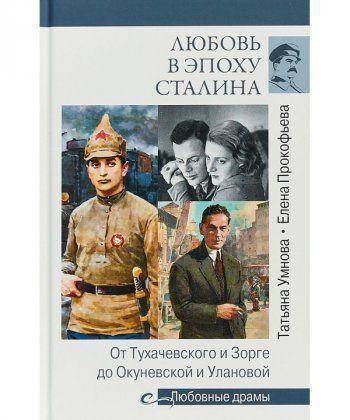 Любовь в эпоху Сталина. От Тухачевского и Зорге до Окуневской и Улановой