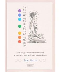"""Литтл Тиас """"Йога тонкого тела: Руководство по физической и энергетической анатомии йоги"""""""