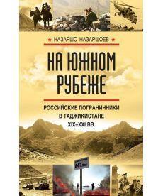На южном рубеже. Российские пограничники в Таджикистане XIX-XXI вв.